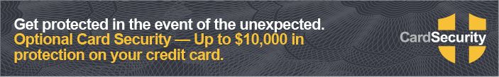 Get protected in the event of the unexpected. Optional Card Security - Up to $10,000 in protection on your credit card.